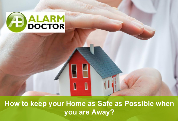 How to keep your Home as Safe as Possible when you are Away?