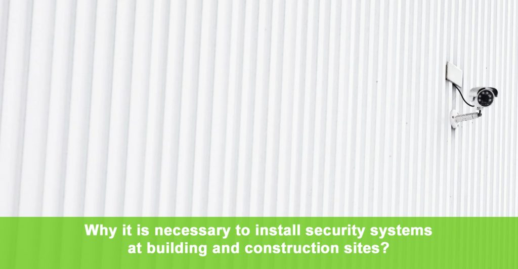 Why it is necessary to install security systems at building and construction sites?